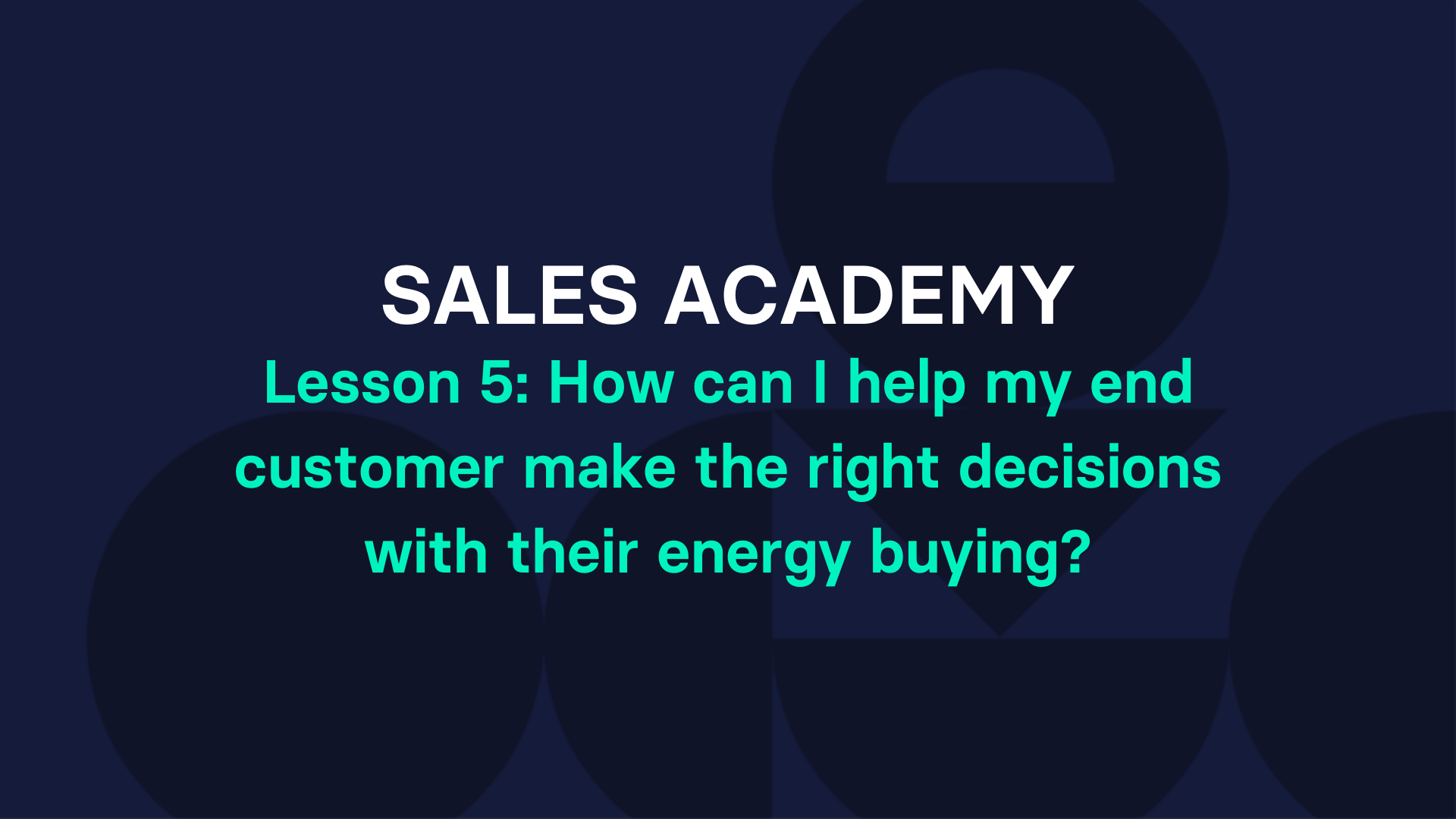 Lesson 5: How can I help my end customer make the right decisions with their energy buying?